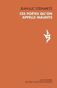 Jean-Luc Steinmetz - Ces poètes qu'on appelle maudits.