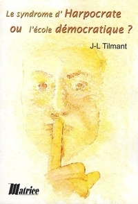 Jean-Luc Tilmant - Le syndrome d'Harpocrate ou l'école démocratique ?.