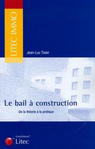 Jean-Luc Tixier - Le bail à construction - De la théorie à la pratique.