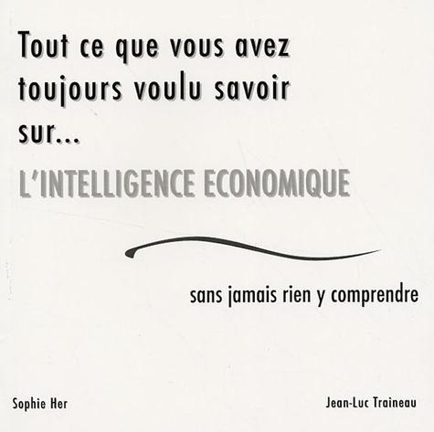Jean-Luc Traineau et Sophie Her - Tout ce que vous avez toujours voulu savoir sur... l'intelligence économique sans jamais rien y comprendre.