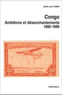Jean-Luc Vellut - Congo, ambitions et désenchantements (1880-1960) - Carrefours du passé au centre de l'Afrique.