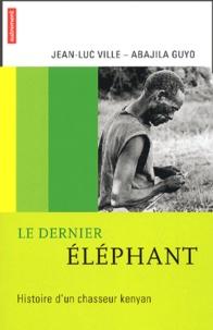 Jean-Luc Ville et Abajila Guyo - Le dernier éléphant - Histoire d'un chasseur kenyan.