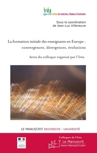 Jean-Luc Villeneuve - La formation initiale des enseignants en Europe : convergences, divergences, évolutions - Actes du colloque organisé par l'Iréa, Lycée Edgar Quinet, Paris, mercredi 16 juin 2010.