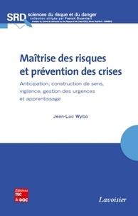 Jean-Luc Wybo - Maîtrise des risques et prévention des crises - Anticipation, construction de sens, vigilance, gestion des urgences et apprentissage.