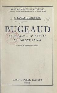 Jean Lucas-Dubreton et Emile Magne - Bugeaud - Le soldat, le député, le colonisateur. Portraits et documents inédits.