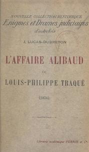 Jean Lucas-Dubreton - L'affaire Alibaud - Ou Louis Philippe traqué (1836).