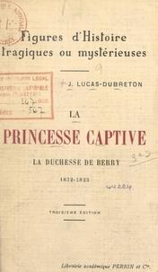 Jean Lucas-Dubreton - La princesse captive : la duchesse de Berry, 1832-1833.