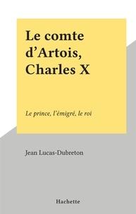 Jean Lucas-Dubreton - Le comte d'Artois, Charles X - Le prince, l'émigré, le roi.