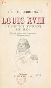 Jean Lucas-Dubreton et Emile Magne - Louis XVIII, le prince errant, le roi - Portraits et documents inédits.