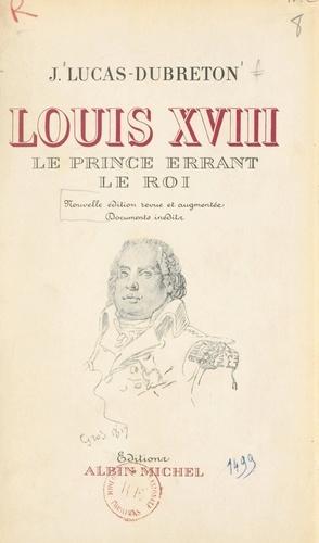 Louis XVIII, le prince errant, le roi. Portraits et documents inédits