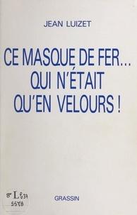 Jean Luizet - Ce masque de fer... qui n'était qu'en velours !.