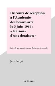 """Jean Lurçat - Discours de réception à l'Académie des beaux-arts le 3 juin 1964 : """"Raisons d'une déraison"""" - Suivi de quelques textes sur la tapisserie murale."""