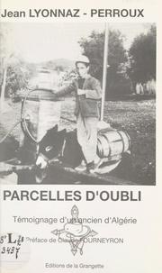 Jean Lyonnaz-Perroux et Claude Fourneyron - Parcelles d'oubli - Témoignage d'un ancien d'Algérie.