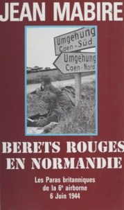 Jean Mabire - BERETS ROUGES EN NORMANDIE. - Les paras britanniques de la 6ème airborne, 6 juin 1944.