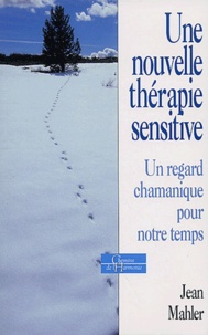 Jean Mahler - Une nouvelle thérapie sensitive - Un regard chamanique pour notre temps.
