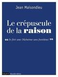 Jean Maisondieu - Le crépuscule de la raison - En finir avec l'Alzheimer sans frontières !.