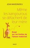 Jean Maisondieu - Même les kangourous se détachent de leur mère - Essai sur les limites de l'amour maternel.