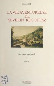 Jean Malcor - La vie aventureuse de Séverin Regottaz, horloger savoyard.