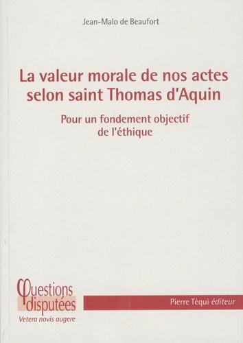 Jean-Malo (de) Beaufort - La valeur de nos actes selon Saint-Thomas d'Aquin - Pour un fondement objectif de l'éthique.
