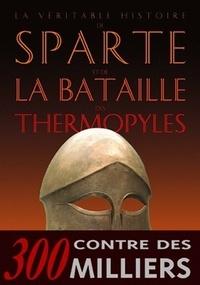 Jean Malye - La véritable histoire de Sparte et de la bataille des Thermopyles.