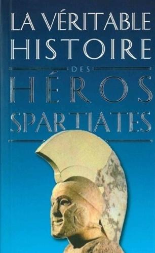 La véritable histoire des héros spartiates. Lycurgue, Othryadès, Léonidas Ier et les 300 Spartiates, Lysandre, Agésilas II, Agis IV, Cléomène III, Nabis
