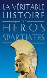 Jean Malye - La véritable histoire des héros spartiates - Lycurgue, Othryadès, Léonidas Ier et les 300 Spartiates, Lysandre, Agésilas II, Agis IV, Cléomène III, Nabis.