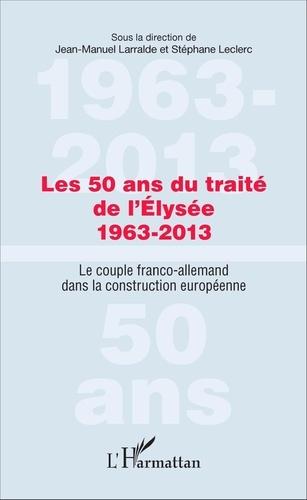 Jean-Manuel Larralde et Stéphane Leclerc - Les 50 ans du traité de l'Elysée (1963-2013) - Le couple franco-allemand dans la construction européenne.