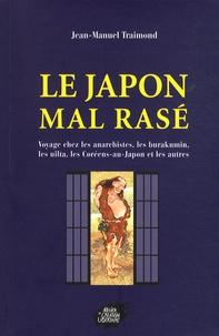 Jean-Manuel Traimond - Le Japon mal rasé - Voyage chez les anarchistes, les burakumin, les Coréens-du-Japon, les Uilta, et les autres.
