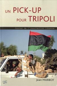 Jean Marbot - Un pick-up pour Tripoli - Journal de l'insurrection lybienne.