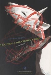 Jean-Marc Agrati - Le chien a des choses à dire - 24 nouvelles.