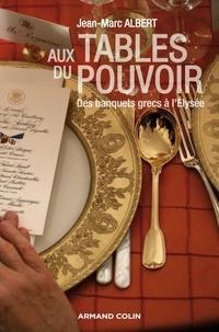 Jean-Marc Albert - Aux tables du pouvoir - Des banquets grecs à l'Élysée.