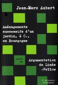 Jean-Marc Aubert - Aménagements successifs d'un jardin, à C., en Bourgogne - Suivi de Argumentation de Linès-Fellow.