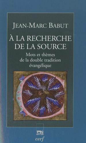 Jean-Marc Babut - A la découverte de la Source - Mots et thèmes de la double tradition évangélique.