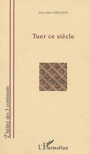 Jean-Marc Bailleux - Tuer ce siècle.