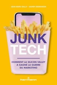 Jean-Marc Bally et Xavier Desmaison - Junk Tech - Comment la Silicon Valley a gagné la guerre du marketing.