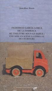 Jean-Marc Baude - Federico Garcia Lorca : de la Barraca au théâtre sous le sable - Une mise en scène à l''épreuve de l''écriture.