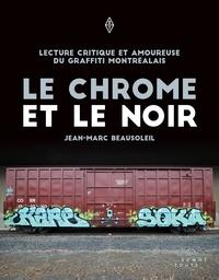 Jean-Marc Beausoleil - Le chrome et le noir - Lecture critique et amoureuse du graffiti montréalais.