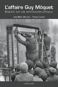 Jean-Marc Berlière et Franck Liaigre - L'affaire Guy Moquet - Enquête sur une mystification officielle.