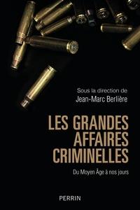 Jean-Marc Berlière - Les grandes affaires criminelles - Du Moyen Age à nos jours.