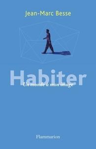 Jean-Marc Besse - Habiter - Un monde à mon image.