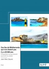 Jean-Marc Beynet - Ces îles de Méditerranée qui n'en étaient pas il y a 20 000 ans - Prospective sur leur devenir pour la fin du siècle.