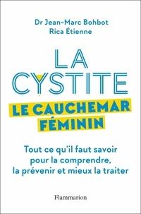 Jean-Marc Bohbot et Rica Etienne - La cystite, le cauchemar féminin - Tout ce qu'il faut savoir pour la comprendre et mieux la traiter.