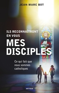 Jean-Marc Bot - Ils reconnaîtront en vous mes disciples - Ce qui fait que nous sommes catholiques.