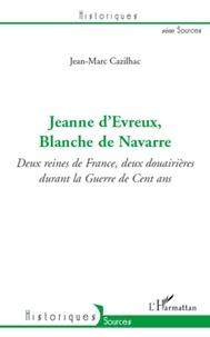 Jean-Marc Cazilhac - Jeanne d'Evreux, Blanche de Navarre - Deux reines de France, deux douairières durant la Guerre de Cent ans.