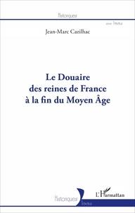 Jean-Marc Cazilhac - Le douaire des reines de France à la fin du Moyen Age.