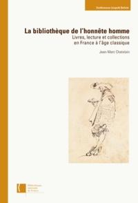 Jean-Marc Chatelain - La bibliothèque de l'honnête l'homme - Livres, lecture et collections en France à l'âge classique.
