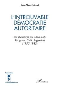 Jean-Marc Coicaud - L'introuvable démocratie autoritaire - Les dictatures du Cône sud : Uruguay, Chili, Argentine (1973-1982).