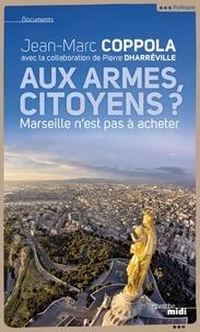 Jean-Marc Coppola et Pierre Dharréville - Aux armes, citoyens ? - Marseille n'est pas à acheter.