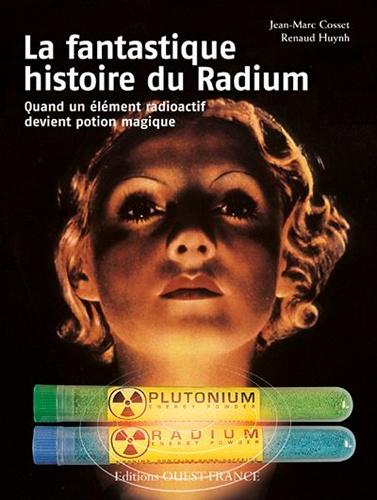 La fantastique histoire du Radium. Quand un élément radioactif devient potion magique - Jean-Marc Cosset,Renaud Huynh