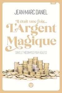 Jean-Marc Daniel - Il était une fois... l'argent magique - Conte et mécomptes pour adultes.